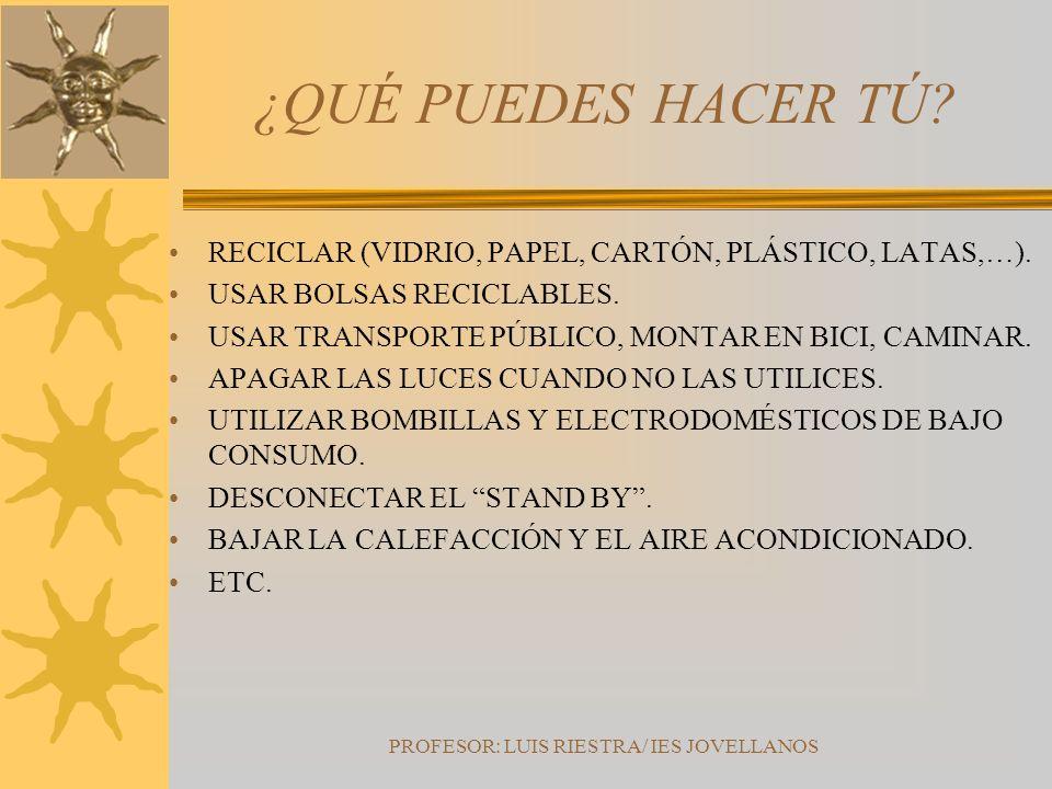 PROFESOR: LUIS RIESTRA/ IES JOVELLANOS ¿QUÉ PUEDES HACER TÚ? RECICLAR (VIDRIO, PAPEL, CARTÓN, PLÁSTICO, LATAS,…). USAR BOLSAS RECICLABLES. USAR TRANSP