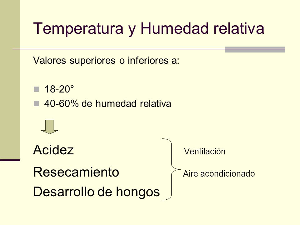 Temperatura y Humedad relativa Valores superiores o inferiores a: 18-20° 40-60% de humedad relativa Acidez Ventilación Resecamiento Aire acondicionado