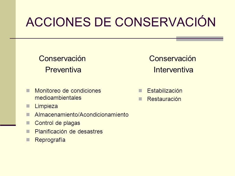 ACCIONES DE CONSERVACIÓN Conservación Preventiva Monitoreo de condiciones medioambientales Limpieza Almacenamiento/Acondicionamiento Control de plagas Planificación de desastres Reprografía Conservación Interventiva Estabilización Restauración