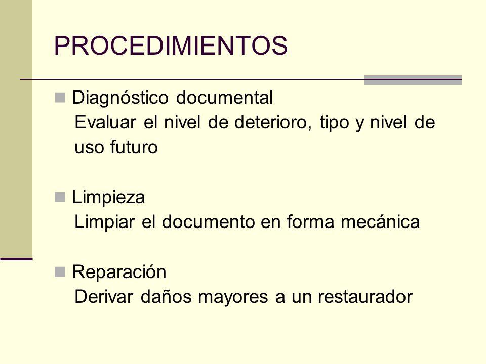 PROCEDIMIENTOS Diagnóstico documental Evaluar el nivel de deterioro, tipo y nivel de uso futuro Limpieza Limpiar el documento en forma mecánica Reparación Derivar daños mayores a un restaurador