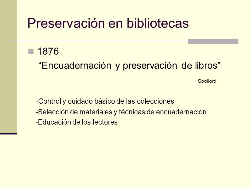 Preservación en bibliotecas 1876 Encuadernación y preservación de libros Spollord -Control y cuidado básico de las colecciones -Selección de materiales y técnicas de encuadernación -Educación de los lectores