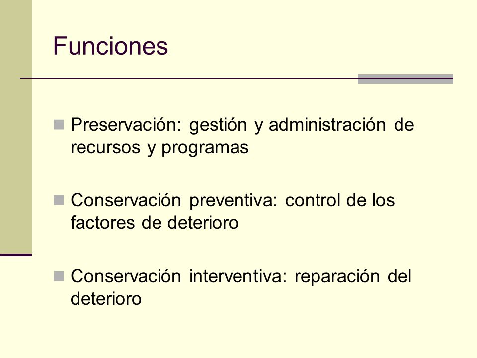 Funciones Preservación: gestión y administración de recursos y programas Conservación preventiva: control de los factores de deterioro Conservación interventiva: reparación del deterioro