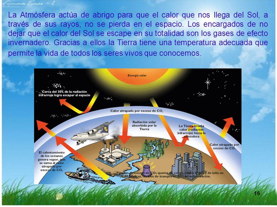 16 La Atmósfera actúa de abrigo para que el calor que nos llega del Sol, a través de sus rayos, no se pierda en el espacio. Los encargados de no dejar