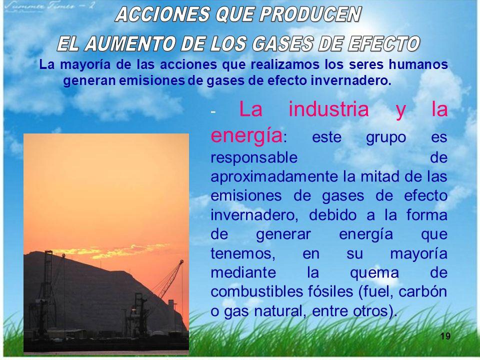 19 La mayoría de las acciones que realizamos los seres humanos generan emisiones de gases de efecto invernadero. - La industria y la energía : este gr
