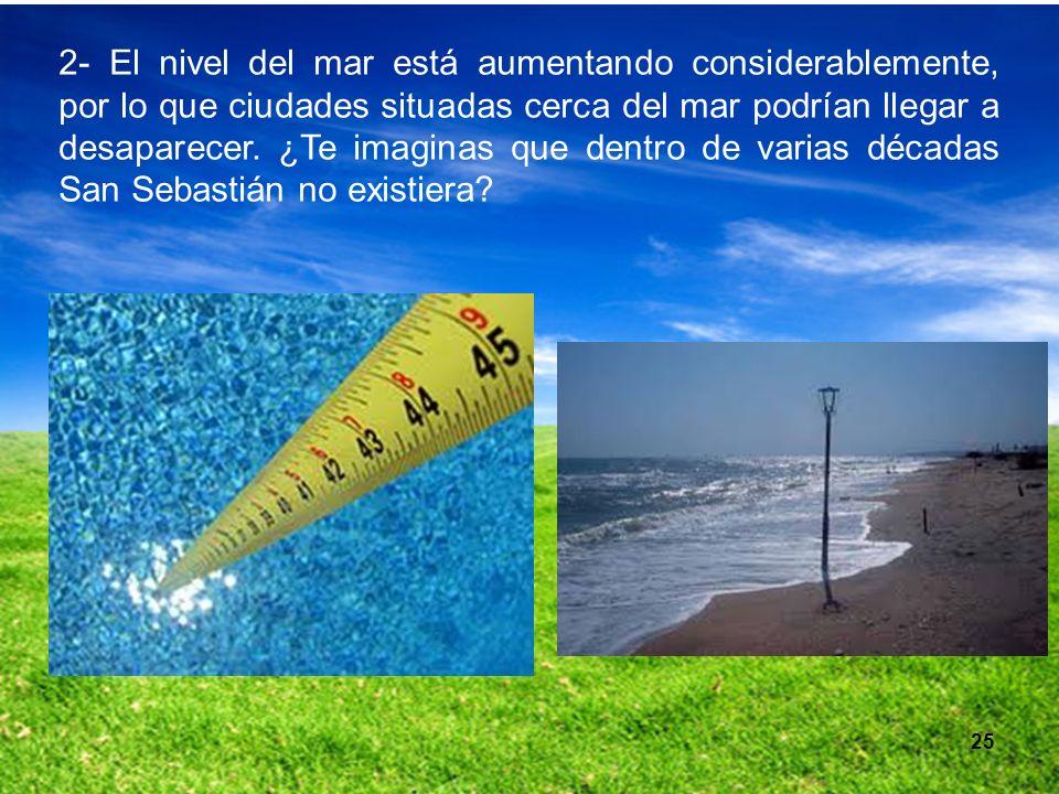 25 2- El nivel del mar está aumentando considerablemente, por lo que ciudades situadas cerca del mar podrían llegar a desaparecer. ¿Te imaginas que de