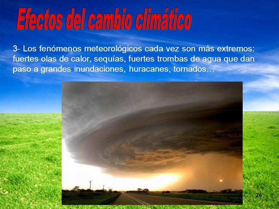 26 3- Los fenómenos meteorológicos cada vez son más extremos: fuertes olas de calor, sequías, fuertes trombas de agua que dan paso a grandes inundacio