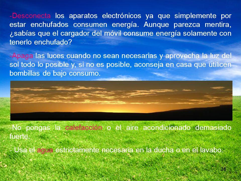 36 -Desconecta los aparatos electrónicos ya que simplemente por estar enchufados consumen energía. Aunque parezca mentira, ¿sabías que el cargador del