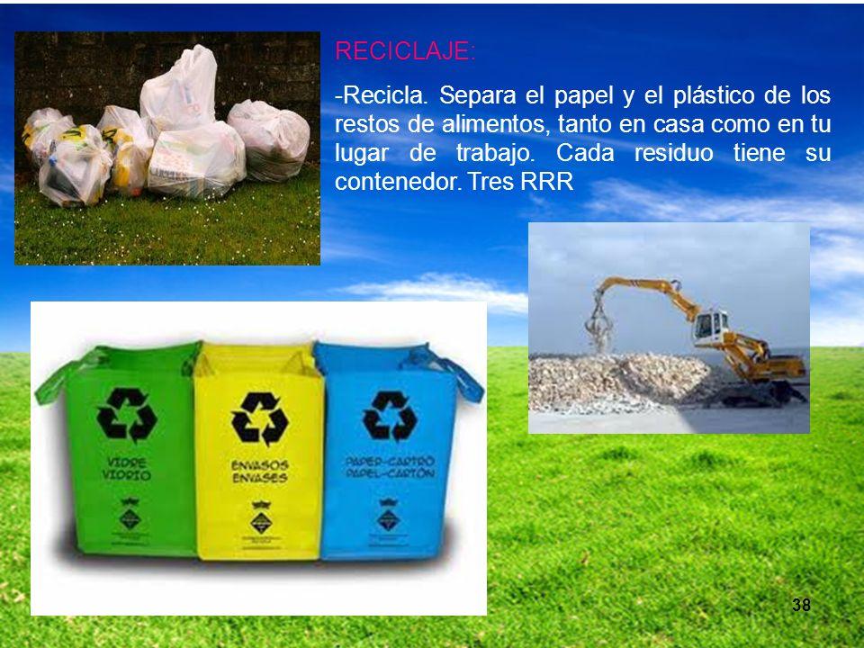38 RECICLAJE: -Recicla. Separa el papel y el plástico de los restos de alimentos, tanto en casa como en tu lugar de trabajo. Cada residuo tiene su con