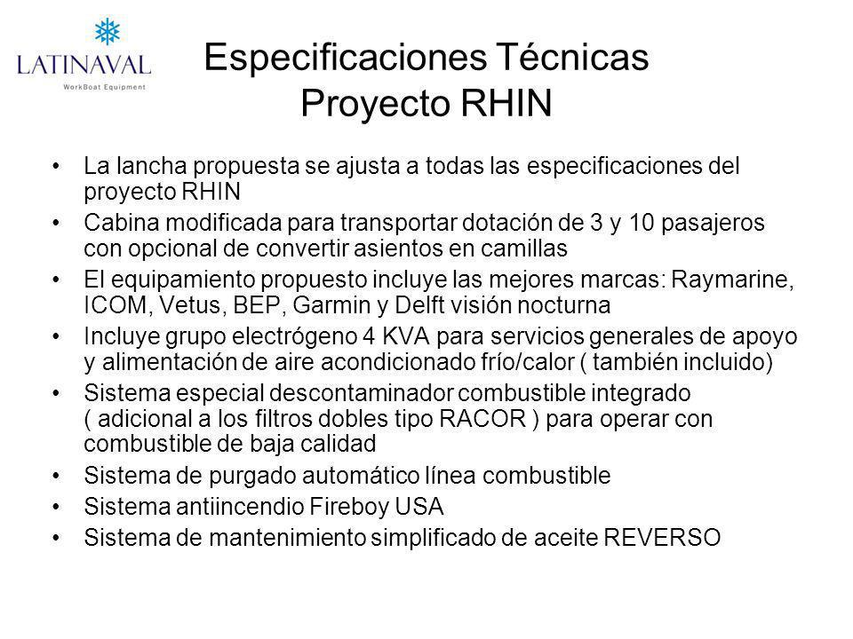 Especificaciones Técnicas Proyecto RHIN La lancha propuesta se ajusta a todas las especificaciones del proyecto RHIN Cabina modificada para transportar dotación de 3 y 10 pasajeros con opcional de convertir asientos en camillas El equipamiento propuesto incluye las mejores marcas: Raymarine, ICOM, Vetus, BEP, Garmin y Delft visión nocturna Incluye grupo electrógeno 4 KVA para servicios generales de apoyo y alimentación de aire acondicionado frío/calor ( también incluido) Sistema especial descontaminador combustible integrado ( adicional a los filtros dobles tipo RACOR ) para operar con combustible de baja calidad Sistema de purgado automático línea combustible Sistema antiincendio Fireboy USA Sistema de mantenimiento simplificado de aceite REVERSO