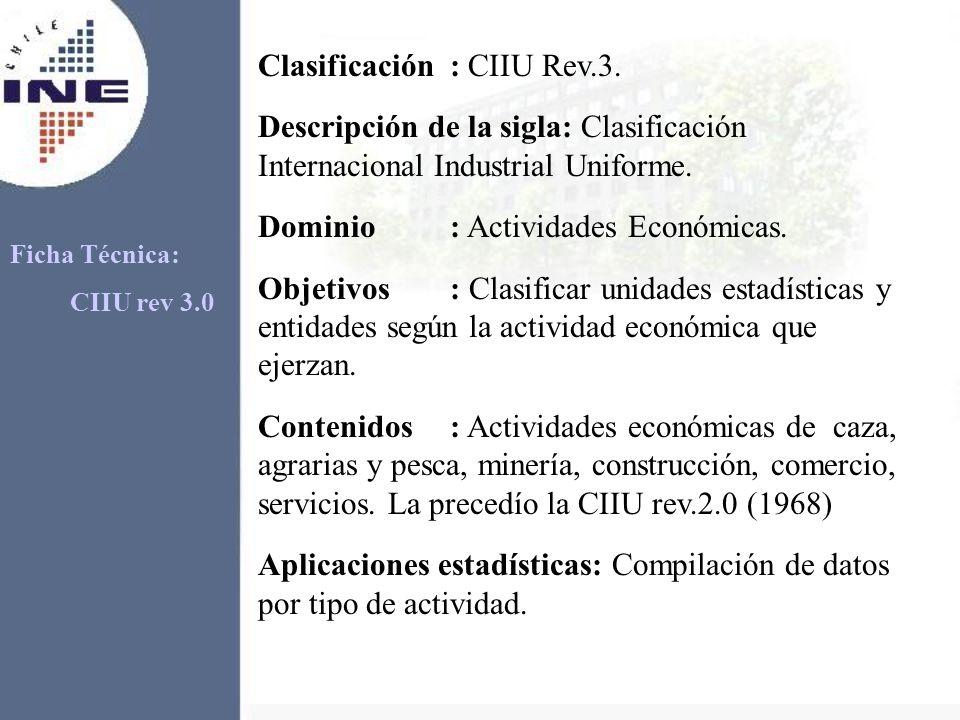 Clasificación : CIIU Rev.3. Descripción de la sigla: Clasificación Internacional Industrial Uniforme. Dominio: Actividades Económicas. Objetivos: Clas