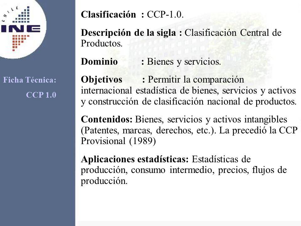 Clasificación: CCP-1.0. Descripción de la sigla : Clasificación Central de Productos. Dominio: Bienes y servicios. Objetivos : Permitir la comparación