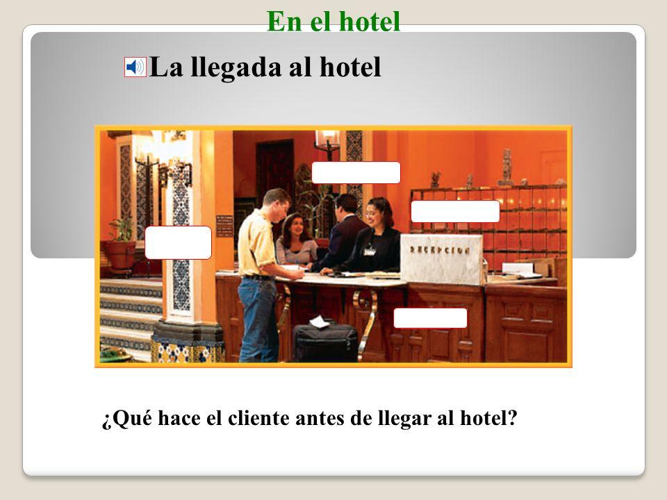 La llegada al hotel En el hotel ¿Qué hace el cliente antes de llegar al hotel?