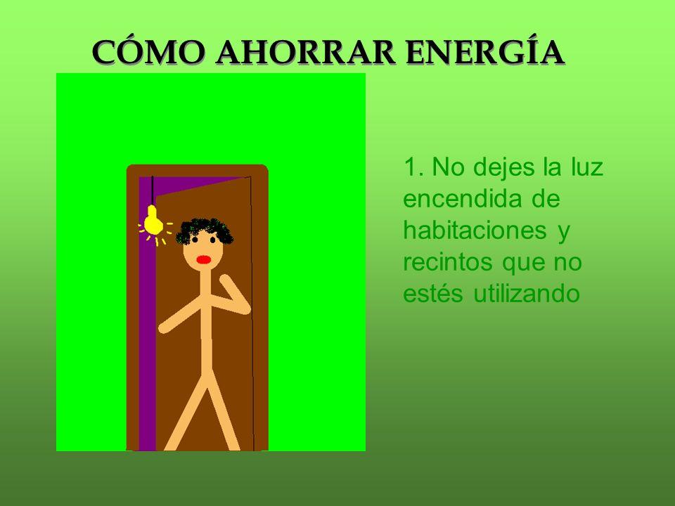 CÓMO AHORRAR ENERGÍA 1. No dejes la luz encendida de habitaciones y recintos que no estés utilizando
