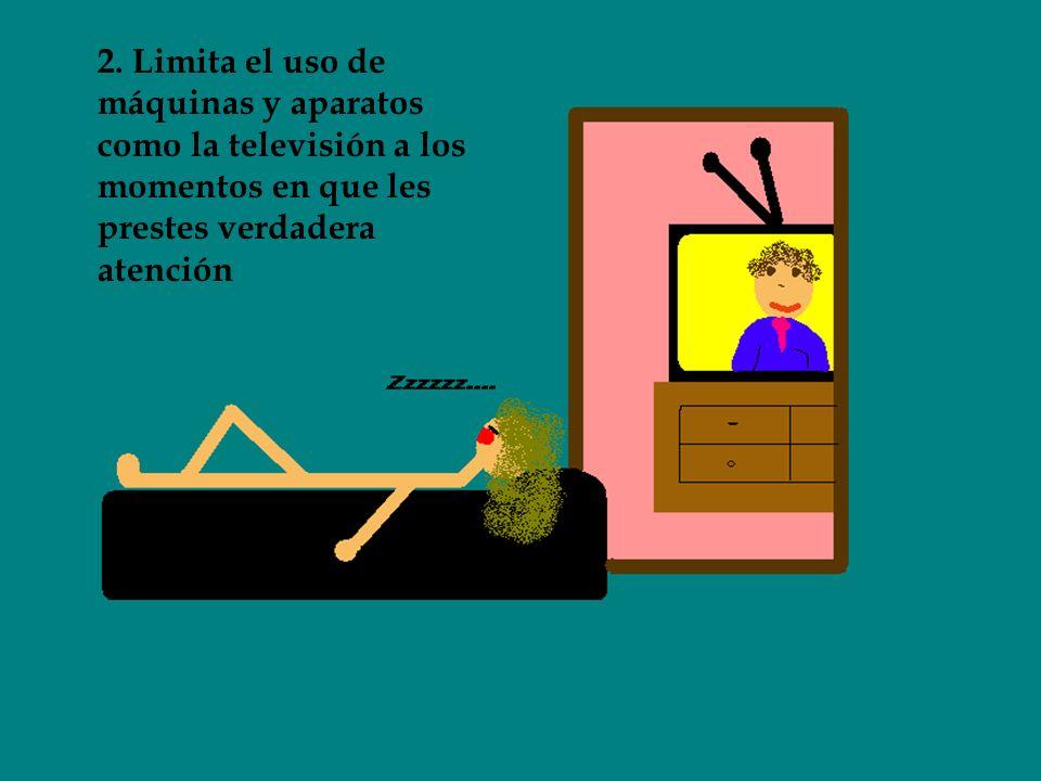 2. Limita el uso de máquinas y aparatos como la televisión a los momentos en que les prestes verdadera atención