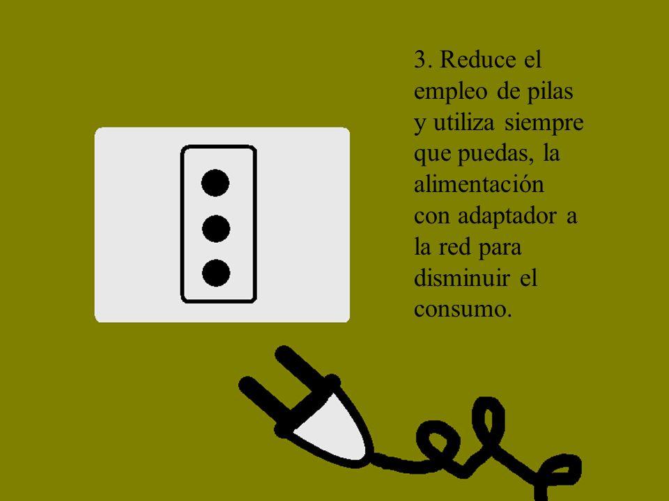 3. Reduce el empleo de pilas y utiliza siempre que puedas, la alimentación con adaptador a la red para disminuir el consumo.