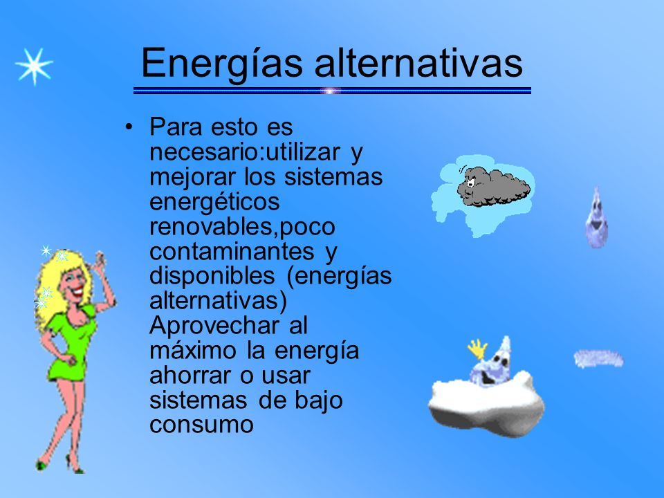 Energías alternativas Para esto es necesario:utilizar y mejorar los sistemas energéticos renovables,poco contaminantes y disponibles (energías alterna