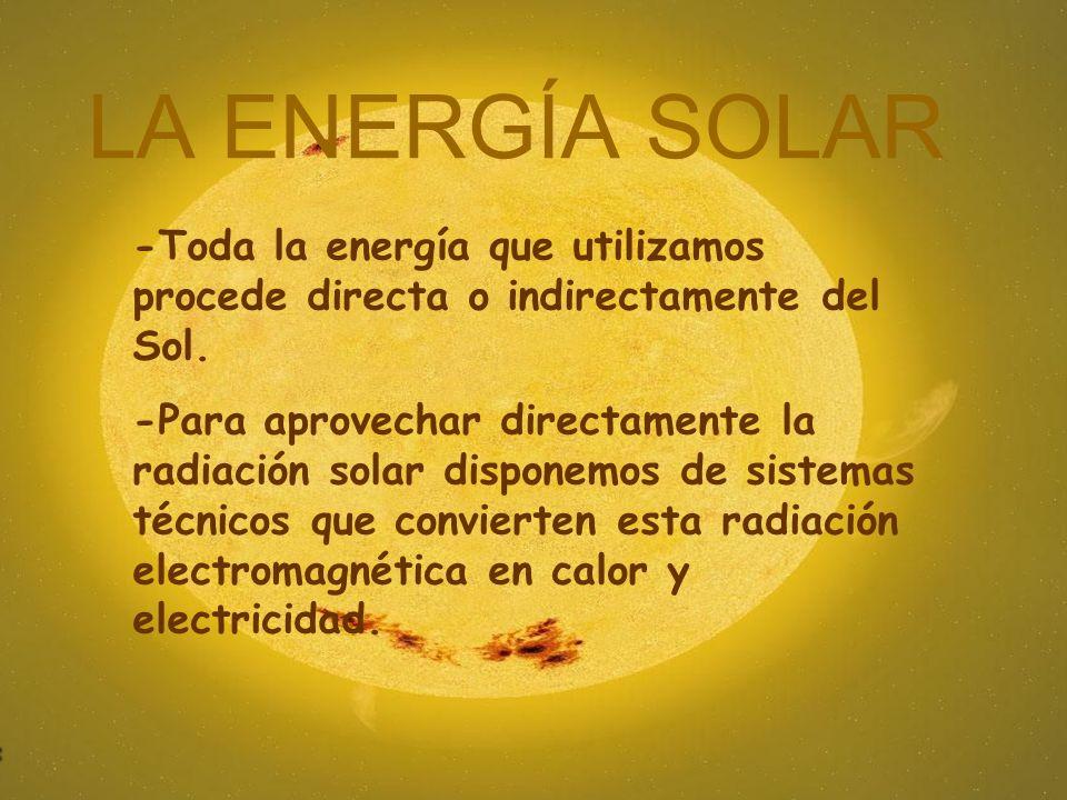 LA ENERGÍA SOLAR -Toda la energía que utilizamos procede directa o indirectamente del Sol. -Para aprovechar directamente la radiación solar disponemos