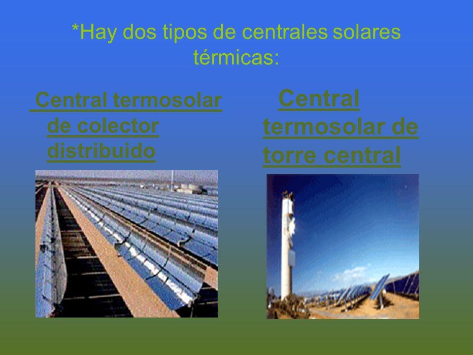 *Hay dos tipos de centrales solares térmicas: Central termosolar de colector distribuido Central termosolar de torre central