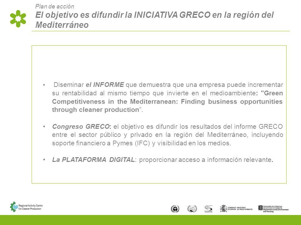Plan de acción El objetivo es difundir la INICIATIVA GRECO en la región del Mediterráneo Diseminar el INFORME que demuestra que una empresa puede incrementar su rentabilidad al mismo tiempo que invierte en el medioambiente: Green Competitiveness in the Mediterranean: Finding business opportunities through cleaner production.