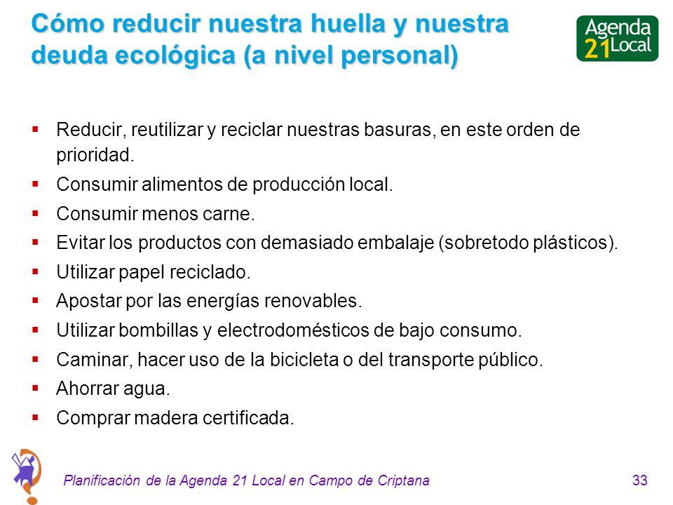 33Planificación de la Agenda 21 Local en Campo de Criptana Cómo reducir nuestra huella y nuestra deuda ecológica (a nivel personal) Reducir, reutilizar y reciclar nuestras basuras, en este orden de prioridad.