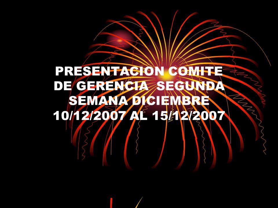 PRESENTACION COMITE DE GERENCIA SEGUNDA SEMANA DICIEMBRE 10/12/2007 AL 15/12/2007