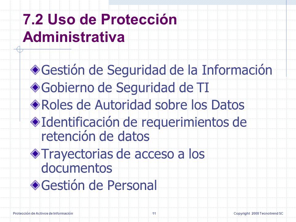 Protección de Activos de Información11Copyright 2008 Tecnotrend SC 7.2 Uso de Protección Administrativa Gestión de Seguridad de la Información Gobierno de Seguridad de TI Roles de Autoridad sobre los Datos Identificación de requerimientos de retención de datos Trayectorias de acceso a los documentos Gestión de Personal