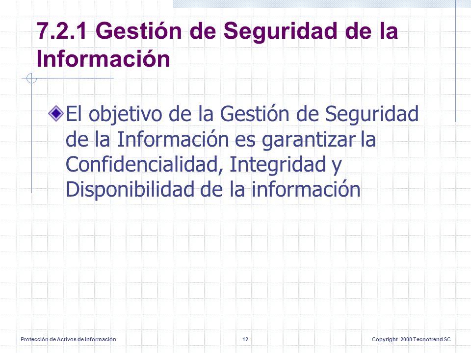 Protección de Activos de Información12Copyright 2008 Tecnotrend SC 7.2.1 Gestión de Seguridad de la Información El objetivo de la Gestión de Seguridad de la Información es garantizar la Confidencialidad, Integridad y Disponibilidad de la información