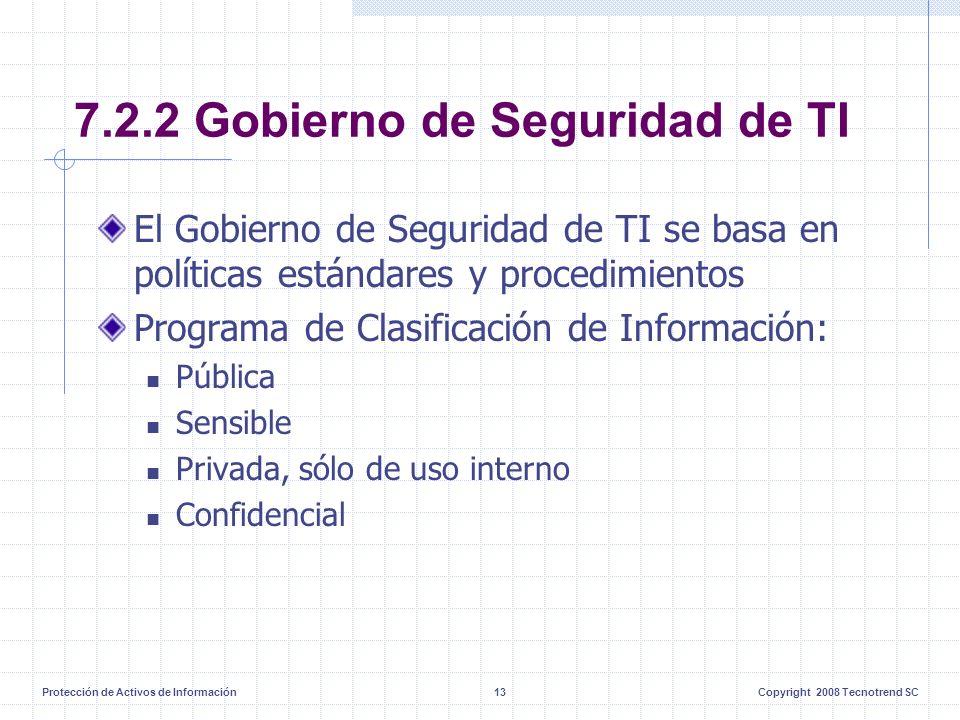 Protección de Activos de Información13Copyright 2008 Tecnotrend SC 7.2.2 Gobierno de Seguridad de TI El Gobierno de Seguridad de TI se basa en políticas estándares y procedimientos Programa de Clasificación de Información: Pública Sensible Privada, sólo de uso interno Confidencial