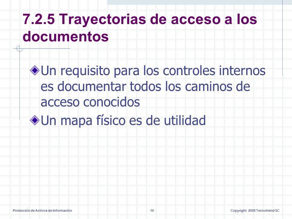 Protección de Activos de Información16Copyright 2008 Tecnotrend SC 7.2.5 Trayectorias de acceso a los documentos Un requisito para los controles internos es documentar todos los caminos de acceso conocidos Un mapa físico es de utilidad