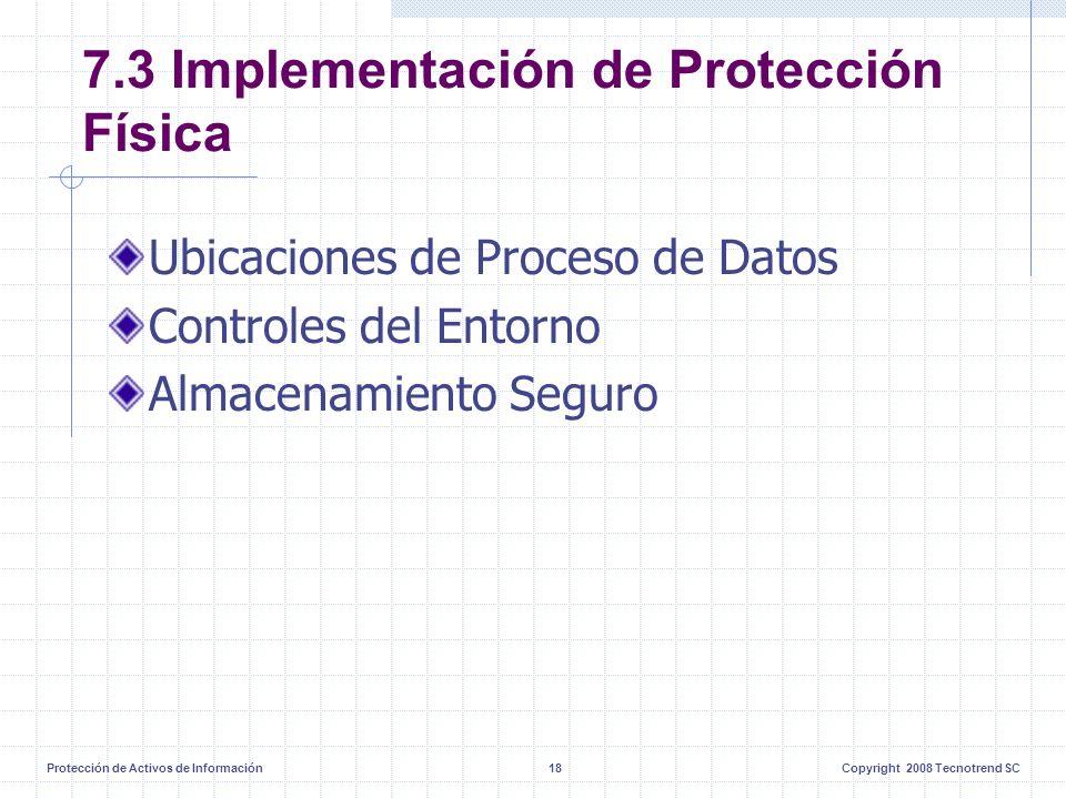 Protección de Activos de Información18Copyright 2008 Tecnotrend SC 7.3 Implementación de Protección Física Ubicaciones de Proceso de Datos Controles del Entorno Almacenamiento Seguro
