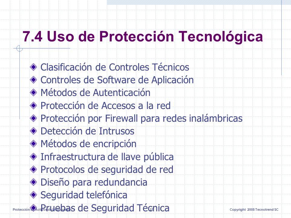 Protección de Activos de Información27Copyright 2008 Tecnotrend SC 7.4 Uso de Protección Tecnológica Clasificación de Controles Técnicos Controles de Software de Aplicación Métodos de Autenticación Protección de Accesos a la red Protección por Firewall para redes inalámbricas Detección de Intrusos Métodos de encripción Infraestructura de llave pública Protocolos de seguridad de red Diseño para redundancia Seguridad telefónica Pruebas de Seguridad Técnica