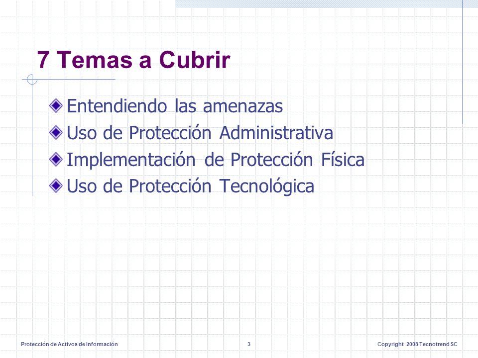 Protección de Activos de Información3Copyright 2008 Tecnotrend SC 7 Temas a Cubrir Entendiendo las amenazas Uso de Protección Administrativa Implementación de Protección Física Uso de Protección Tecnológica