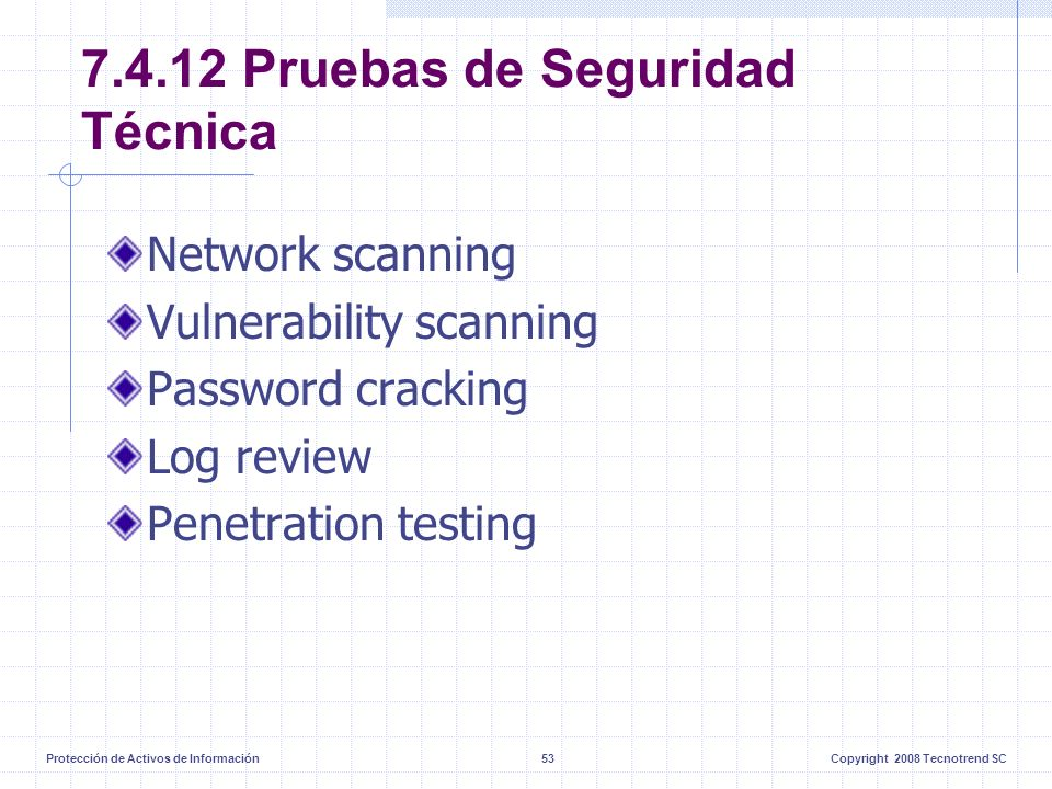 Protección de Activos de Información53Copyright 2008 Tecnotrend SC 7.4.12 Pruebas de Seguridad Técnica Network scanning Vulnerability scanning Password cracking Log review Penetration testing