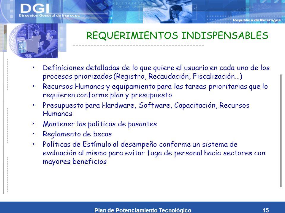 Plan de Potenciamiento Tecnológico15 REQUERIMIENTOS INDISPENSABLES Definiciones detalladas de lo que quiere el usuario en cada uno de los procesos priorizados (Registro, Recaudación, Fiscalización…) Recursos Humanos y equipamiento para las tareas prioritarias que lo requieren conforme plan y presupuesto Presupuesto para Hardware, Software, Capacitación, Recursos Humanos Mantener las políticas de pasantes Reglamento de becas Políticas de Estímulo al desempeño conforme un sistema de evaluación al mismo para evitar fuga de personal hacia sectores con mayores beneficios