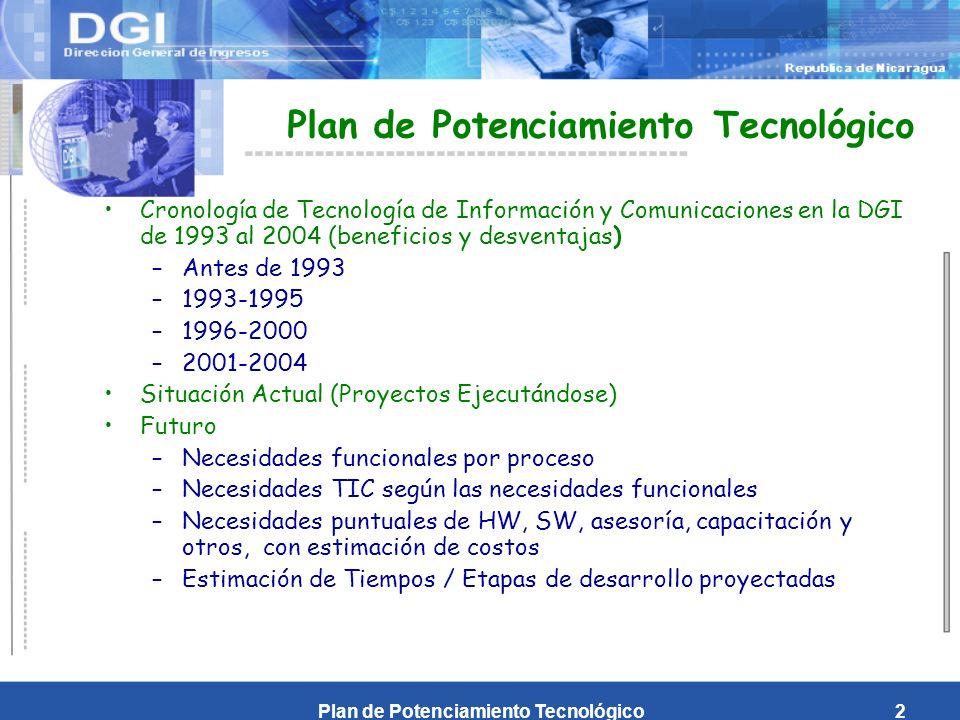 Plan de Potenciamiento Tecnológico2 Cronología de Tecnología de Información y Comunicaciones en la DGI de 1993 al 2004 (beneficios y desventajas) –Antes de 1993 –1993-1995 –1996-2000 –2001-2004 Situación Actual (Proyectos Ejecutándose) Futuro –Necesidades funcionales por proceso –Necesidades TIC según las necesidades funcionales –Necesidades puntuales de HW, SW, asesoría, capacitación y otros, con estimación de costos –Estimación de Tiempos / Etapas de desarrollo proyectadas