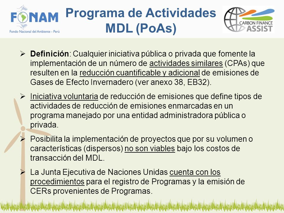 Programa de Actividades MDL (PoAs) Definición: Cualquier iniciativa pública o privada que fomente la implementación de un número de actividades similares (CPAs) que resulten en la reducción cuantificable y adicional de emisiones de Gases de Efecto Invernadero (ver anexo 38, EB32).