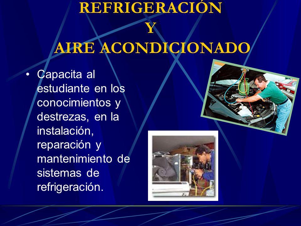 REFRIGERACIÓN Y AIRE ACONDICIONADO Capacita al estudiante en los conocimientos y destrezas, en la instalación, reparación y mantenimiento de sistemas de refrigeración.