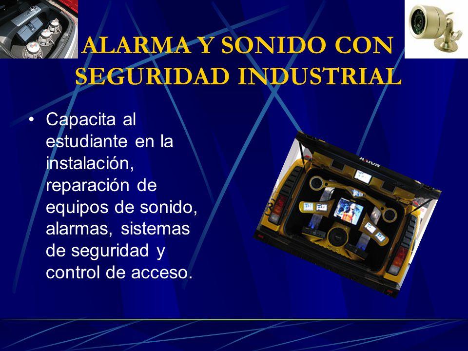 ALARMA Y SONIDO CON SEGURIDAD INDUSTRIAL Capacita al estudiante en la instalación, reparación de equipos de sonido, alarmas, sistemas de seguridad y control de acceso.