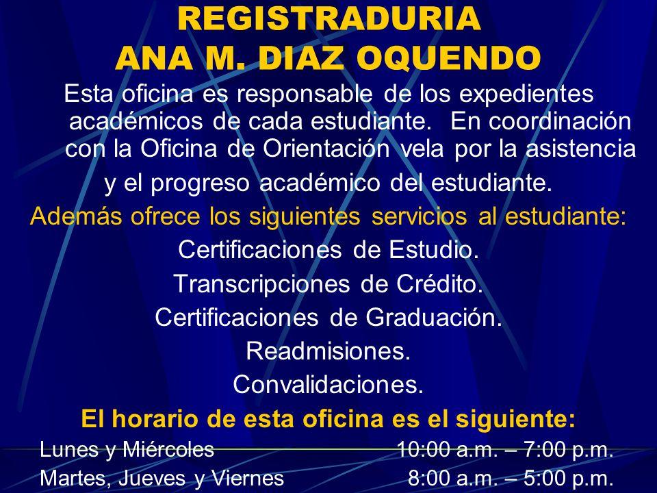 REGISTRADURIA ANA M. DIAZ OQUENDO Esta oficina es responsable de los expedientes académicos de cada estudiante. En coordinación con la Oficina de Orie