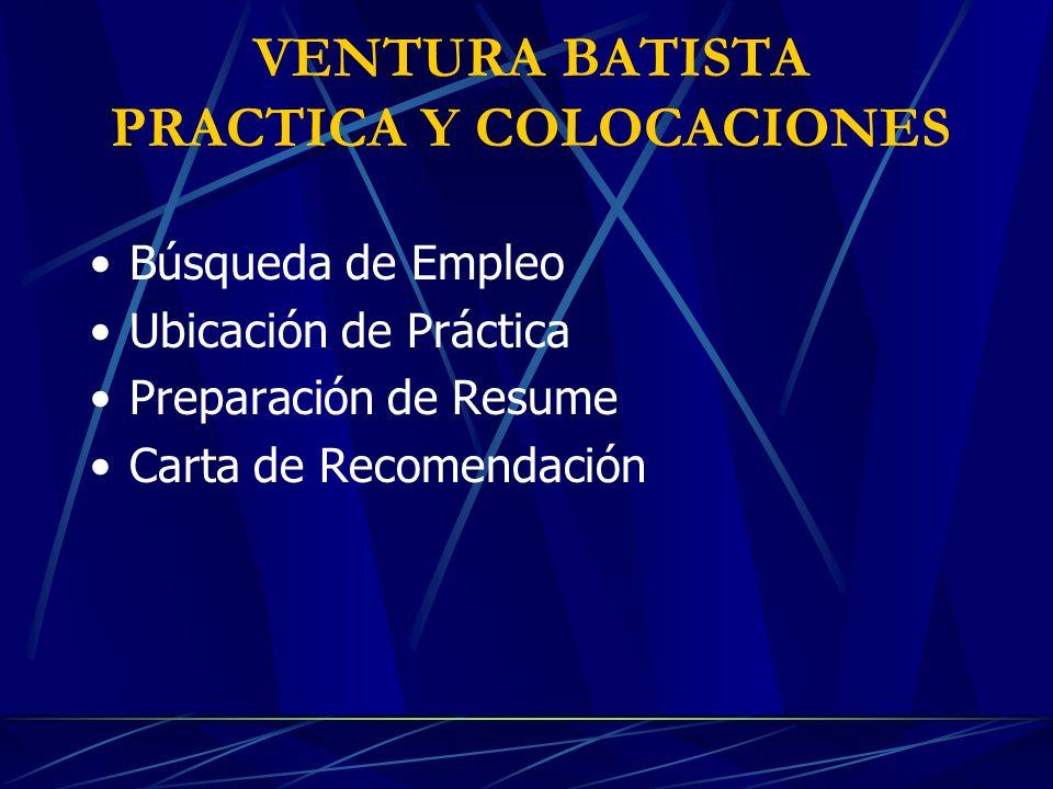 VENTURA BATISTA PRACTICA Y COLOCACIONES Búsqueda de Empleo Ubicación de Práctica Preparación de Resume Carta de Recomendación