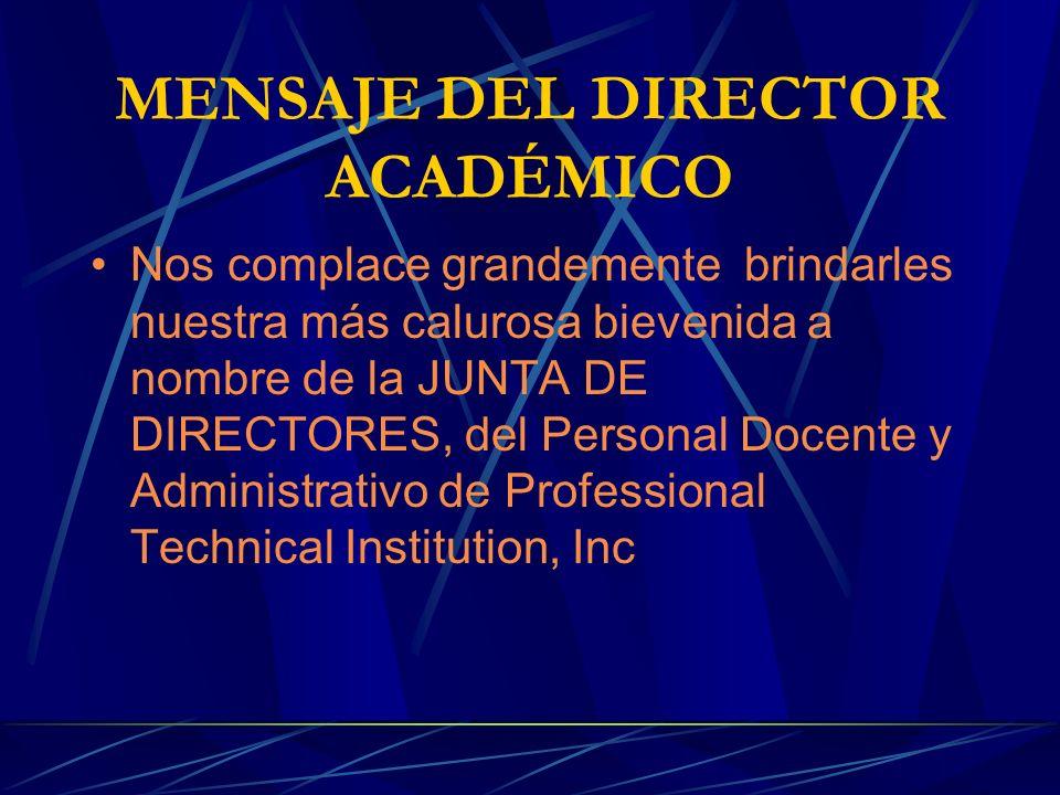 MENSAJE DEL DIRECTOR ACADÉMICO Nos complace grandemente brindarles nuestra más calurosa bievenida a nombre de la JUNTA DE DIRECTORES, del Personal Docente y Administrativo de Professional Technical Institution, Inc
