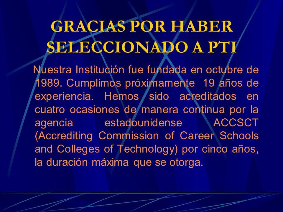 GRACIAS POR HABER SELECCIONADO A PTI Nuestra Institución fue fundada en octubre de 1989. Cumplimos próximamente 19 años de experiencia. Hemos sido acr