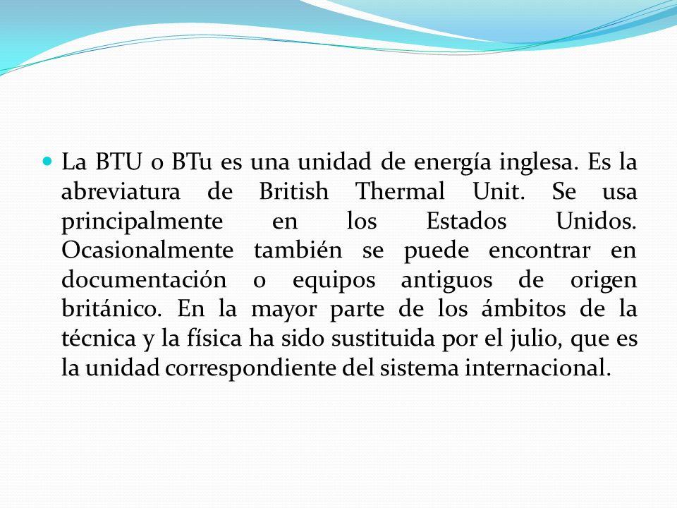 La BTU o BTu es una unidad de energía inglesa. Es la abreviatura de British Thermal Unit. Se usa principalmente en los Estados Unidos. Ocasionalmente