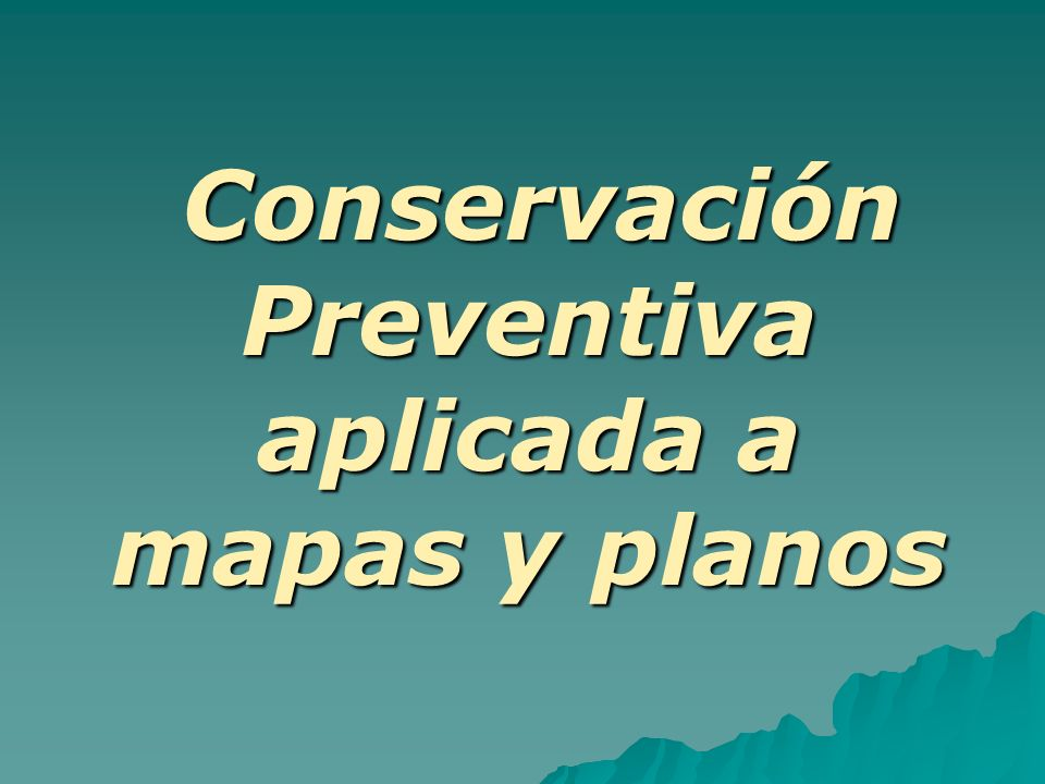Conservación Preventiva aplicada a mapas y planos Todas aquellas acciones tendientes a evitar los posibles daños futuros de un bien cultural conociendo de antemano los riesgos potenciales de deterioro del objeto, forman parte de un programa de conservación preventiva.