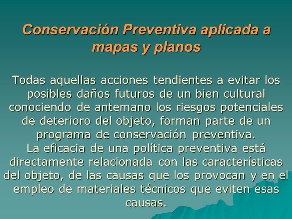 Conservación Preventiva aplicada a mapas y planos Todas aquellas acciones tendientes a evitar los posibles daños futuros de un bien cultural conociend