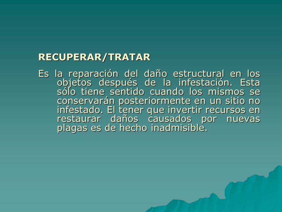 RECUPERAR/TRATAR Es la reparación del daño estructural en los objetos después de la infestación. Esta sólo tiene sentido cuando los mismos se conserva