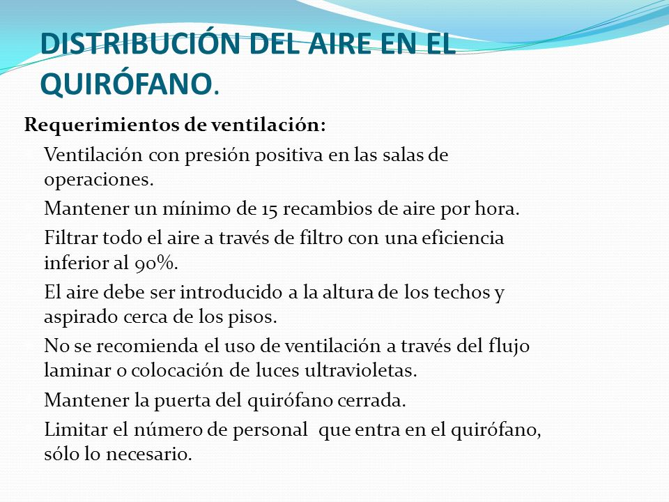 DISTRIBUCIÓN DEL AIRE EN EL QUIRÓFANO. Requerimientos de ventilación: Ventilación con presión positiva en las salas de operaciones. Mantener un mínimo