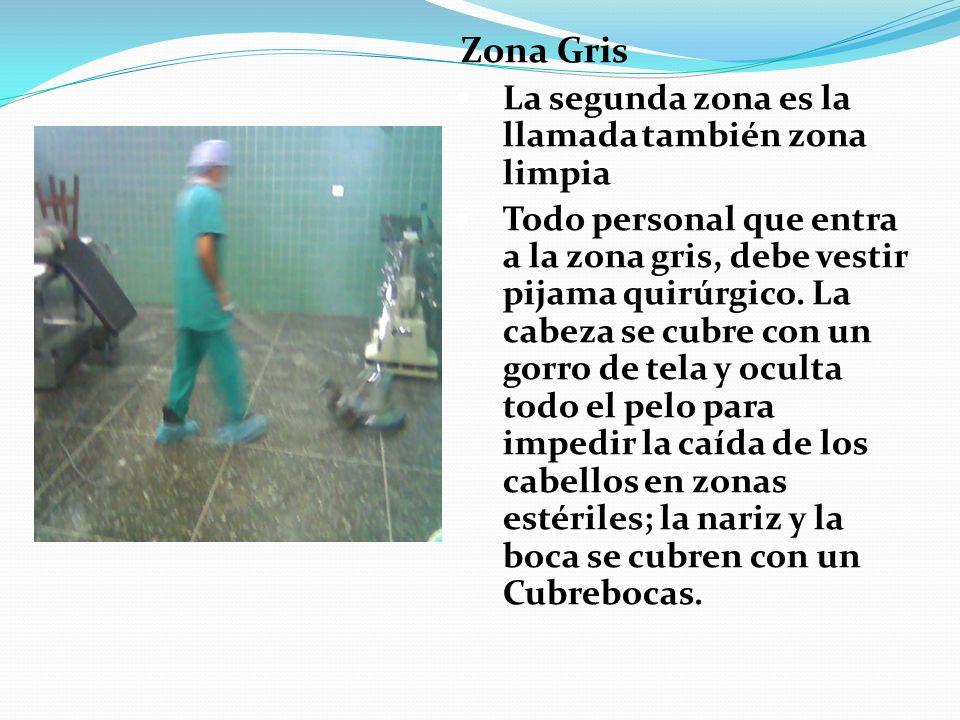 Zona Gris La segunda zona es la llamada también zona limpia Todo personal que entra a la zona gris, debe vestir pijama quirúrgico. La cabeza se cubre