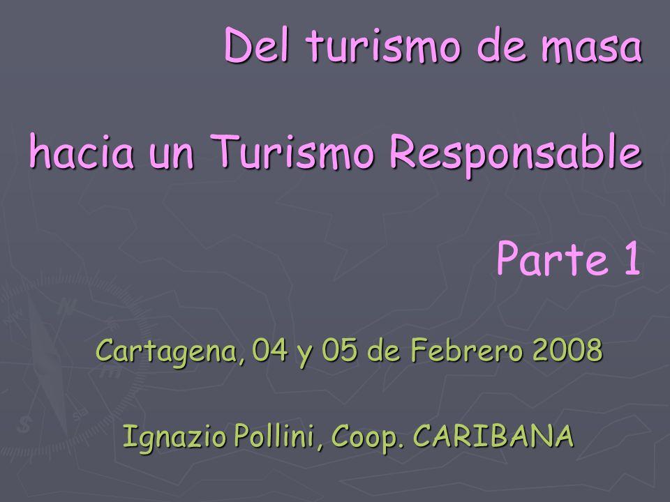 Del turismo de masa hacia un Turismo Responsable Del turismo de masa hacia un Turismo Responsable Parte 1 Cartagena, 04 y 05 de Febrero 2008 Ignazio P