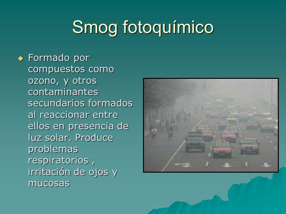 Smog fotoquímico Formado por compuestos como ozono, y otros contaminantes secundarios formados al reaccionar entre ellos en presencia de luz solar. Pr